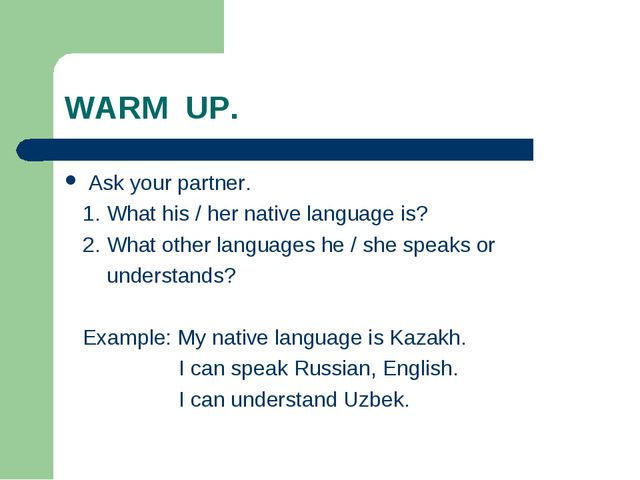 WARM UP. Ask your partner. 1. What his / her native language is? 2. What othe...