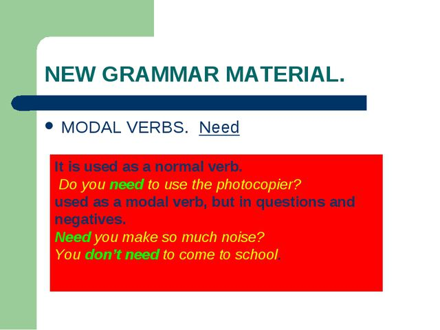 NEW GRAMMAR MATERIAL. MODAL VERBS. Need It is used as a normal verb. Do you n...