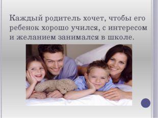 Каждый родитель хочет, чтобы его ребенок хорошо учился, с интересом и желание