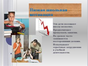 Низкая школьная мотивация Эти дети посещают школу неохотно. Предпочитают проп