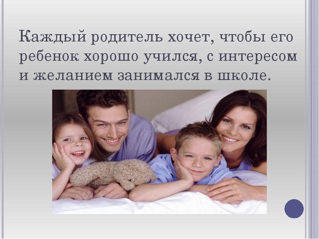 Каждый родитель хочет, чтобы его ребенок хорошо учился, с интересом и желание...