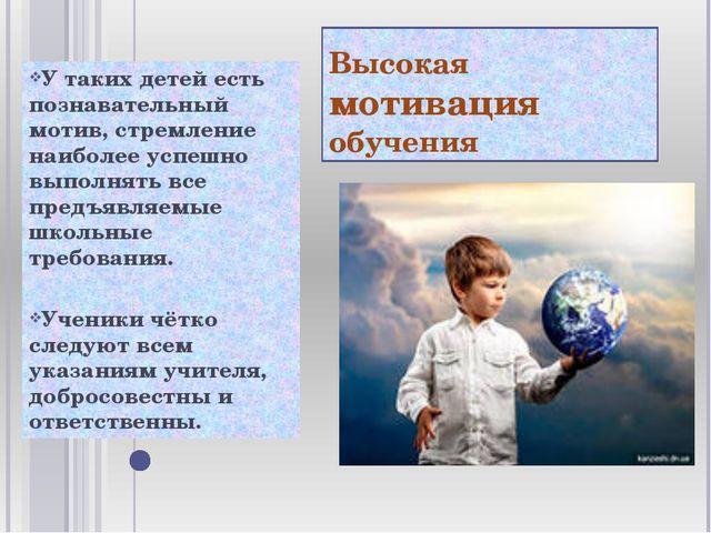 Высокая мотивация обучения У таких детей есть познавательный мотив, стремлени...