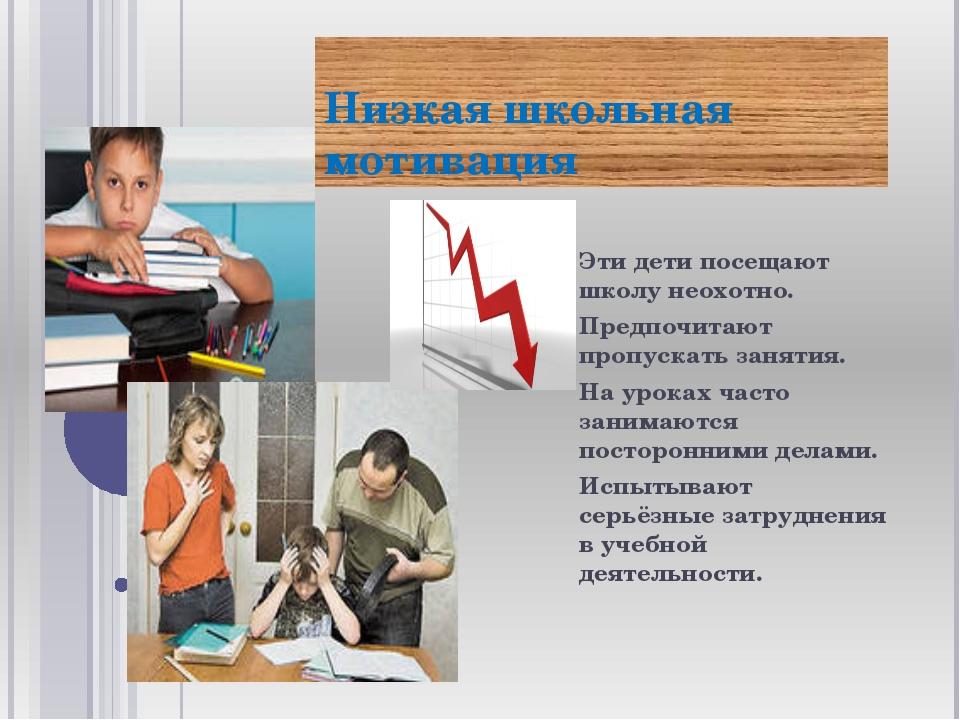 Низкая школьная мотивация Эти дети посещают школу неохотно. Предпочитают проп...