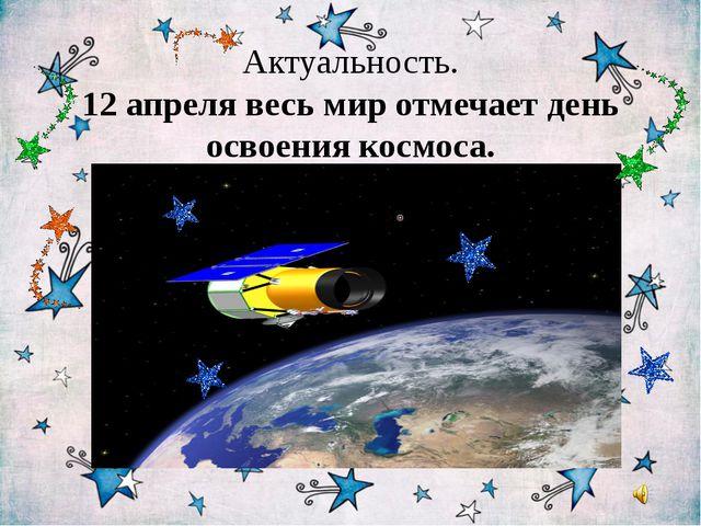 Актуальность. 12 апреля весь мир отмечает день освоения космоса.
