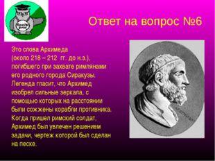 Ответ на вопрос №6 Это слова Архимеда (около 218 – 212 гг. до н.э.), погибшег