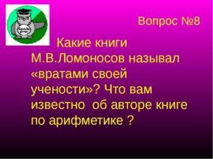 Вопрос №8 Какие книги М.В.Ломоносов называл «вратами своей учености»? Что вам