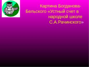 Картина Богданова- Бельского «Устный счет в народной школе С.А.Рачинского»