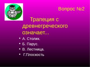 Вопрос №2 Трапеция с древнегреческого означает... А. Столик. Б. Парус. В. Ле