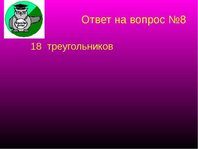 Ответ на вопрос №8 18 треугольников