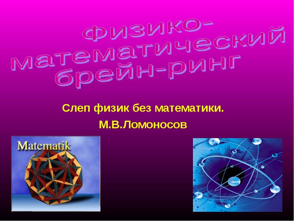 Слеп физик без математики. М.В.Ломоносов