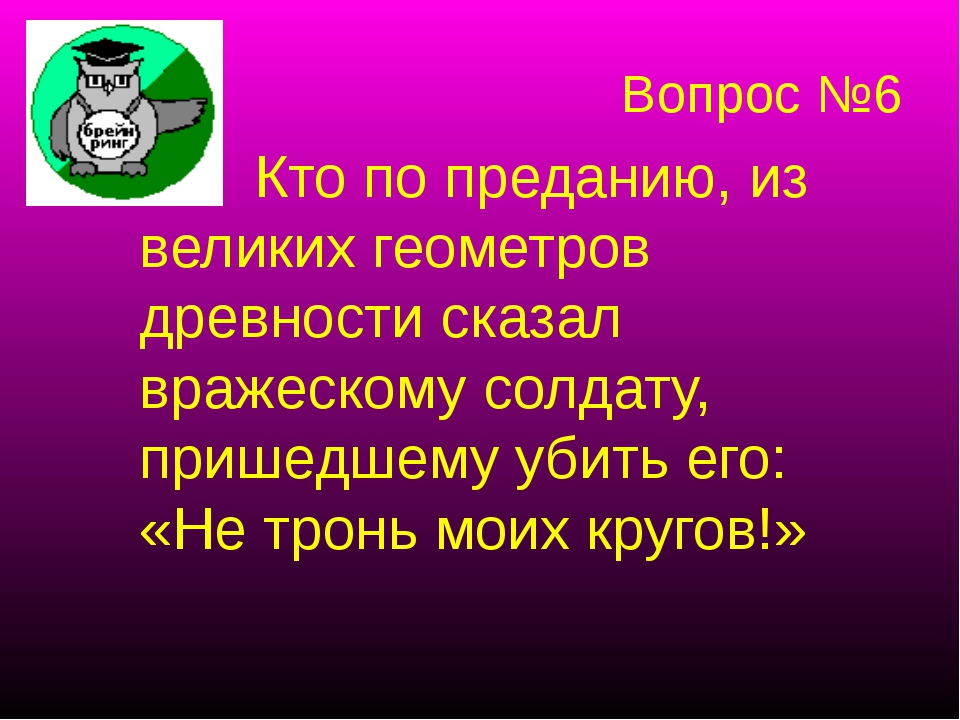 Вопрос №6 Кто по преданию, из великих геометров древности сказал вражескому с...