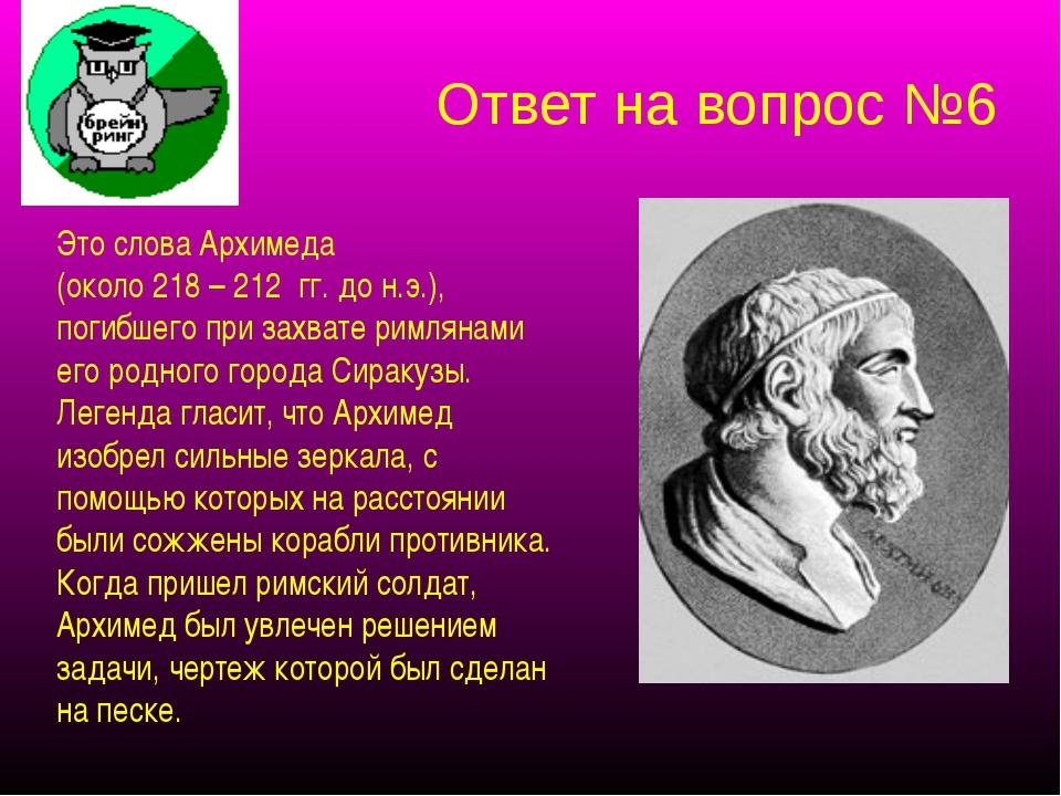Ответ на вопрос №6 Это слова Архимеда (около 218 – 212 гг. до н.э.), погибшег...