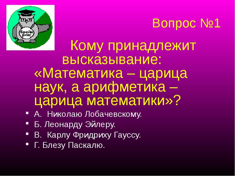 Вопрос №1 Кому принадлежит высказывание: «Математика – царица наук, а арифмет...