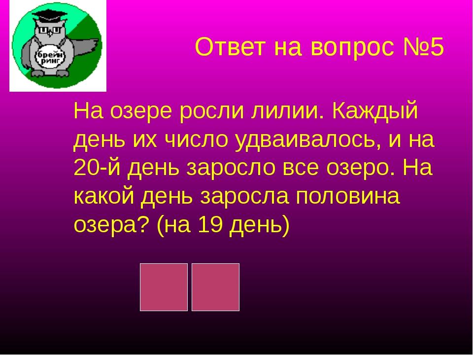 Ответ на вопрос №5 На озере росли лилии. Каждый день их число удваивалось, и...