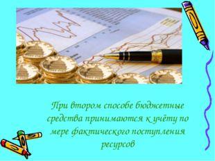 При втором способе бюджетные средства принимаются к учёту по мере фактическог