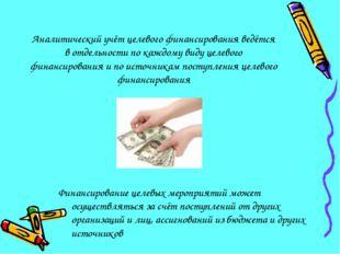 Аналитический учёт целевого финансирования ведётся в отдельности по каждому в