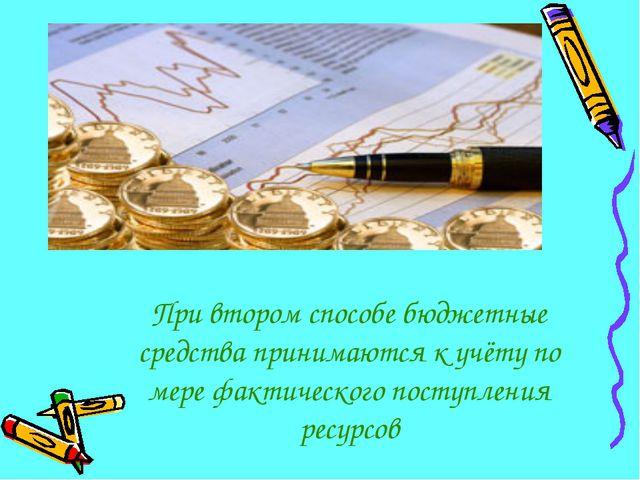 При втором способе бюджетные средства принимаются к учёту по мере фактическог...