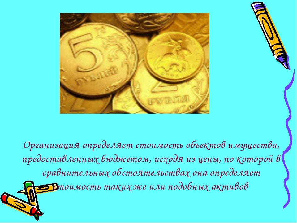 Организация определяет стоимость объектов имущества, предоставленных бюджетом...