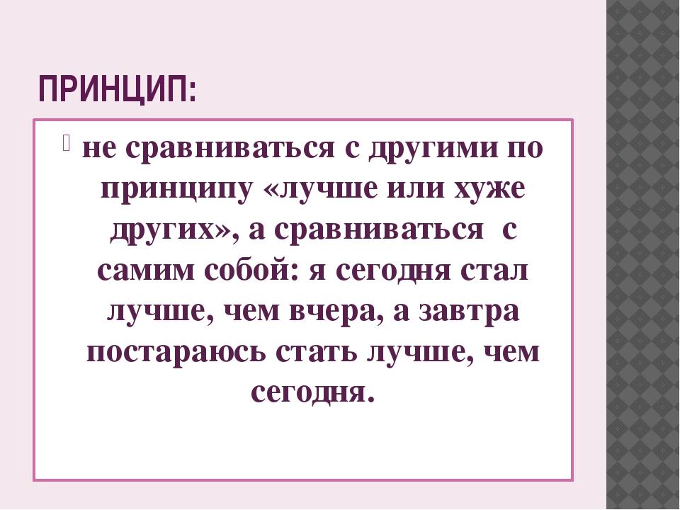 ПРИНЦИП: не сравниваться с другими по принципу «лучше или хуже других», а сра...