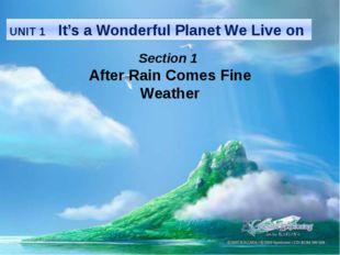 UNIT 1 It's a Wonderful Planet We Live on Section 1 After Rain Comes Fine Wea