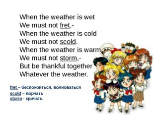 When the weather is wet We must not fret,- When the weather is cold We must