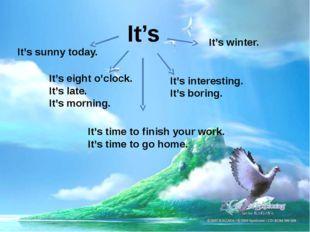 It's It's sunny today. It's winter. It's eight o'clock. It's late. It's morni