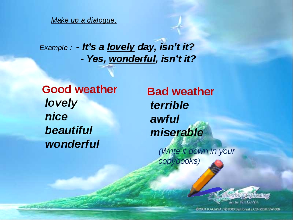 Make up a dialogue. Example : - It's a lovely day, isn't it? - Yes, wonderful...