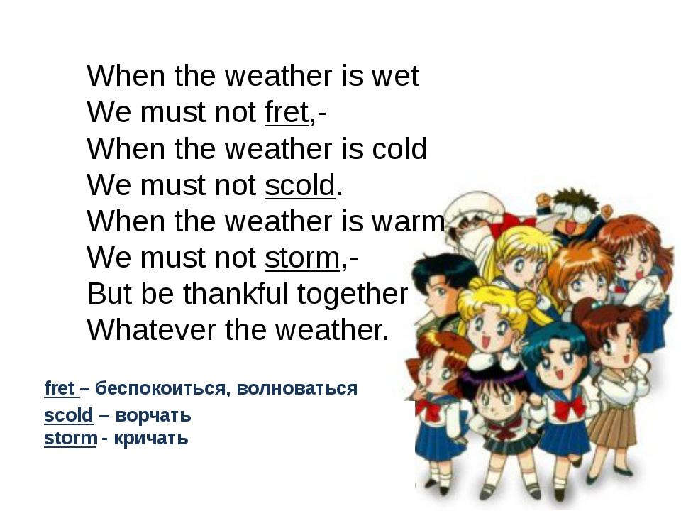 When the weather is wet We must not fret,- When the weather is cold We must...