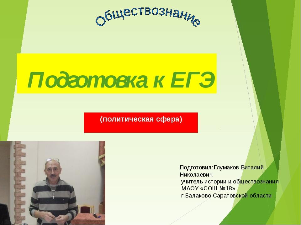 Подготовка к ЕГЭ (политическая сфера) Подготовил:Глумаков Виталий Николаевич,...