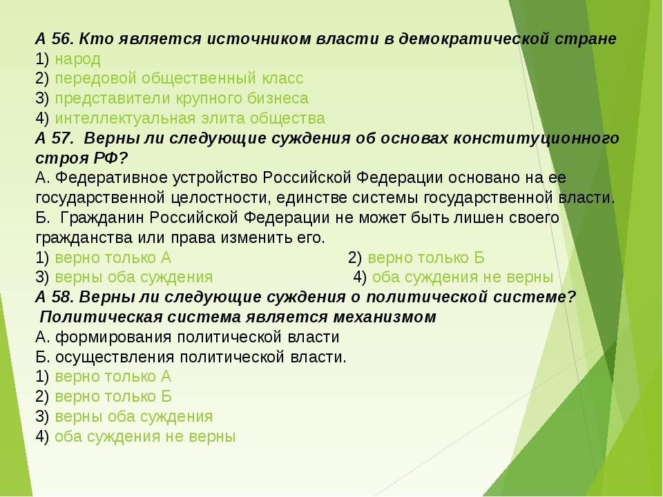 А 56. Кто является источником власти в демократической стране 1) народ 2) пер...