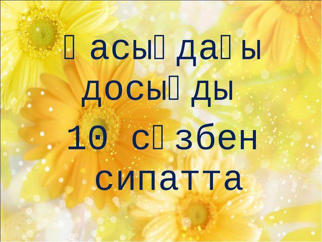 Қасыңдағы досыңды 10 сөзбен сипатта
