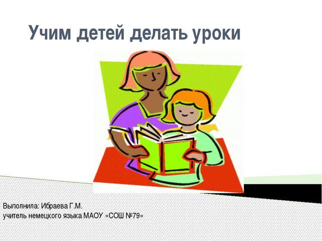 Учим детей делать уроки Выполнила: Ибраева Г.М. учитель немецкого языка МАОУ...