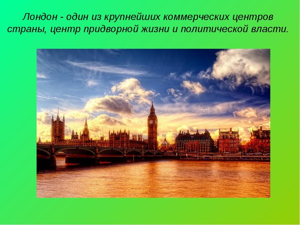 Лондон - один из крупнейших коммерческих центров страны, центр придворной жиз...