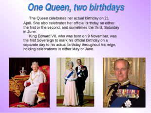 The Queen celebrates her actual birthday on 21 April. She also celebrates he