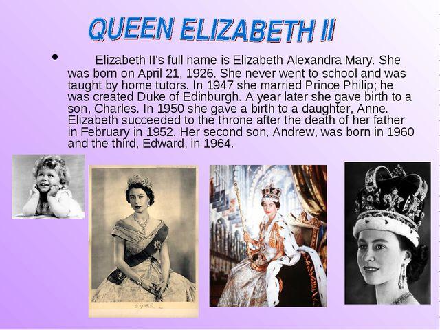 Elizabeth II's full name is Elizabeth Alexandra Mary. She was born on April...