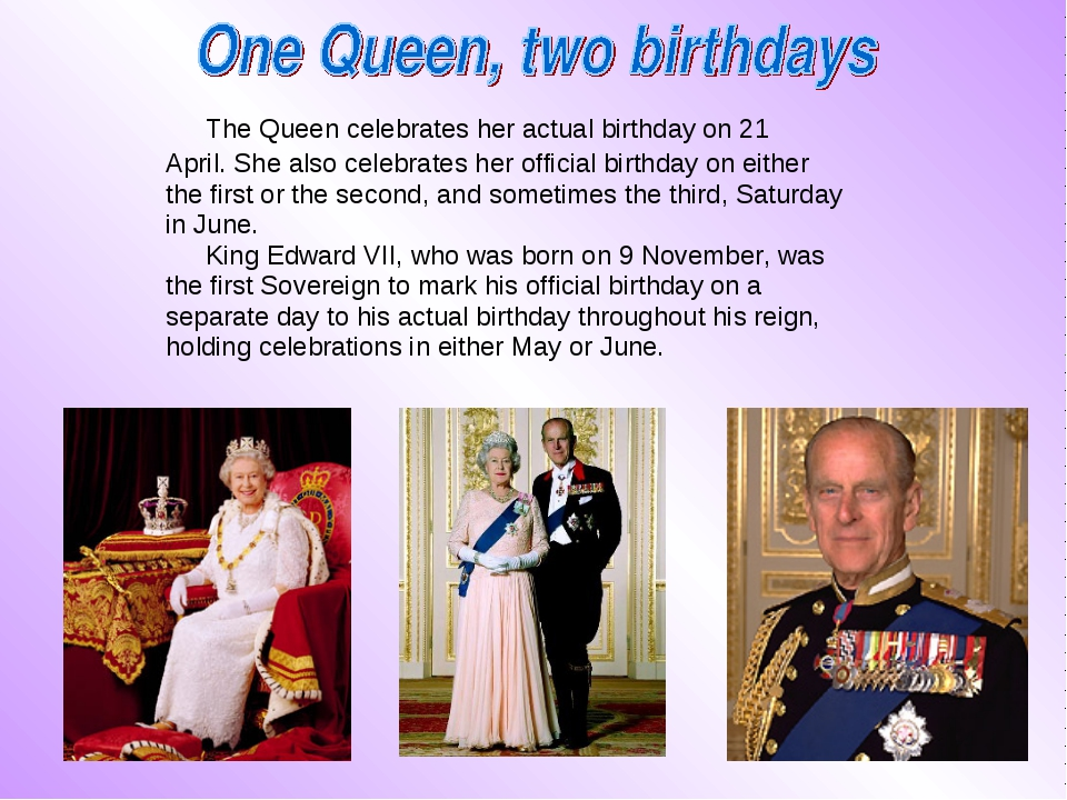 The Queen celebrates her actual birthday on 21 April. She also celebrates he...