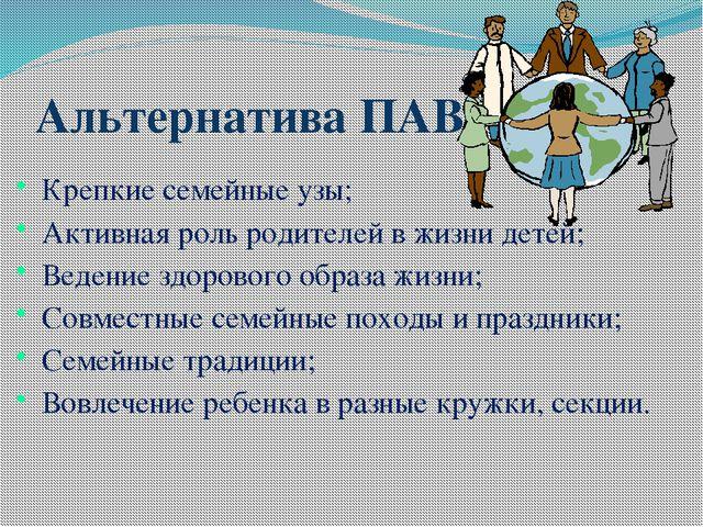 Альтернатива ПАВ Крепкие семейные узы; Активная роль родителей в жизни детей;...