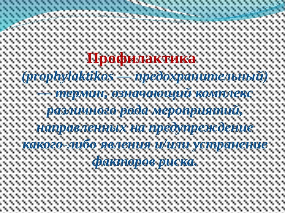 Профилактика (prophylaktikos — предохранительный) — термин, означающий компле...