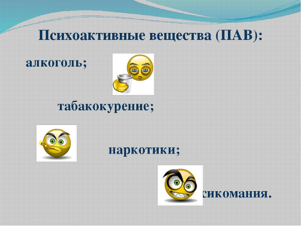 Психоактивные вещества (ПАВ): алкоголь; табакокурение; наркотики; токсикомания.
