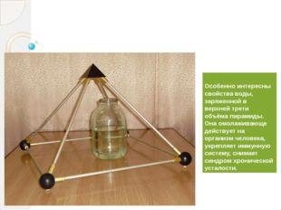 Особенно интересны свойства воды, заряженной в верхней трети объёма пирамиды.