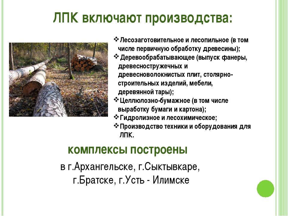 ЛПК включают производства: Лесозаготовительное и лесопильное (в том числе пер...
