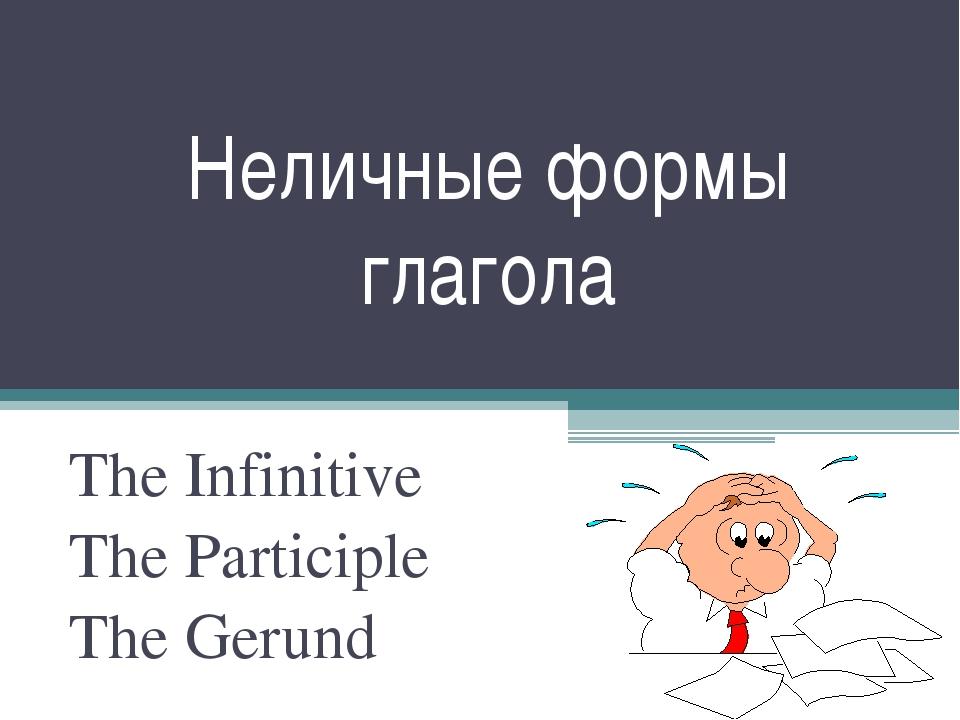 Неличные формы глагола The Infinitive The Participle The Gerund