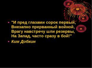 """""""И пред глазами сорок первый, Внезапно прерванный войной, Врагу навстречу шли"""