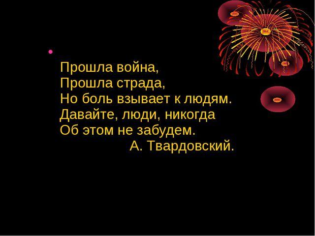 Прошла война, Прошла страда, Но боль взывает к людям. Давайте, люди, никогда...