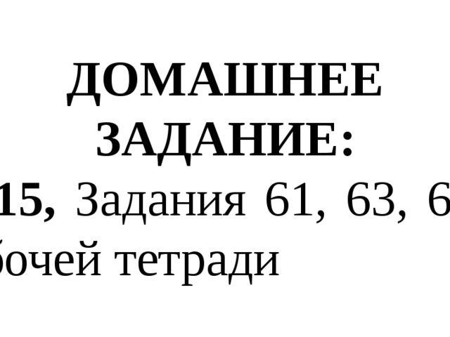 ДОМАШНЕЕ ЗАДАНИЕ: § 15, Задания 61, 63, 68 в рабочей тетради