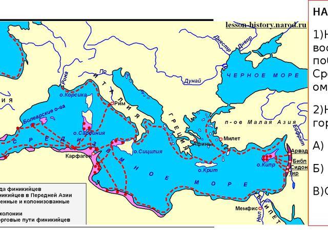 НА КАРТЕ: 1)Найдите восточное побережье Средиземноморья…. 2)Найдите города: А...