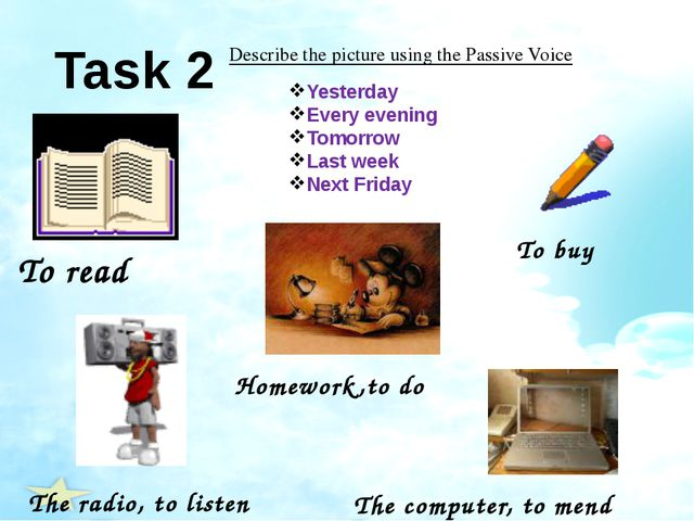 Task 2 Describe the picture using the Passive Voice To read Homework,to do To...