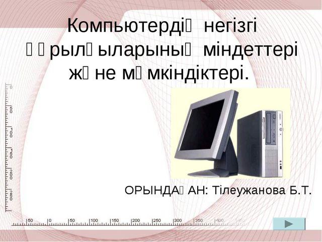 Компьютердің негізгі құрылғыларының міндеттері және мүмкіндіктері. ОРЫНДАҒАН:...