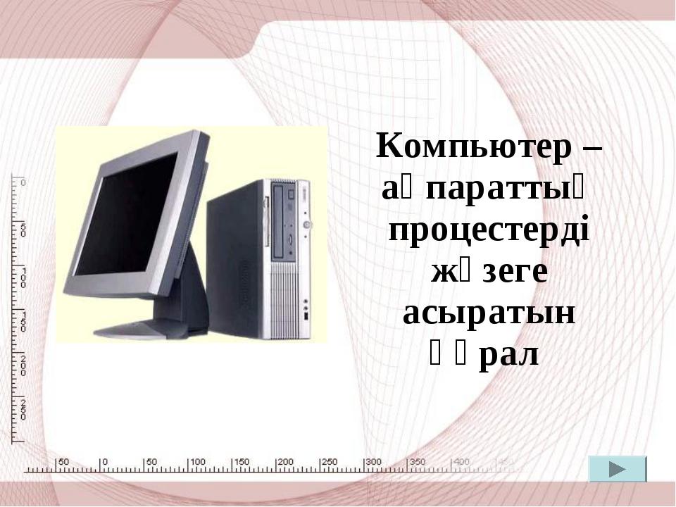 Компьютер – ақпараттық процестерді жүзеге асыратын құрал