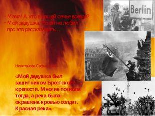 Никитанова Софья, 8 «А» «Мой дедушка был зашитником Брестской крепости. Многи
